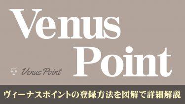 Venus Point(ヴィーナスポイント)の登録方法を図解で詳細解説